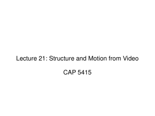 Lecture 21: Structure and Motion from Video CAP 5415