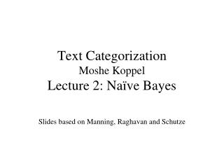 Text Categorization Moshe Koppel Lecture 2: Naïve Bayes