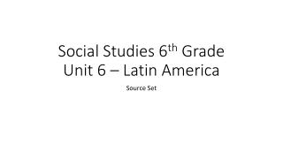 Social Studies 6 th  Grade  Unit 6 – Latin America