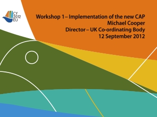Workshop 1 – Implementation of the new CAP Michael Cooper Director – UK Co-ordinating Body