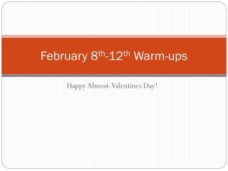 February 8 th -12 th  Warm-ups