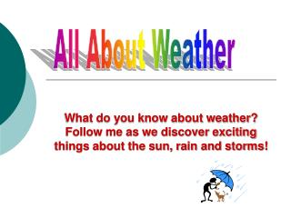 What do you know about weather? Follow me as we discover exciting things about the sun, rain and storms!