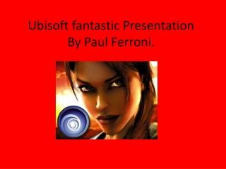 Ubisoft fantastic Presentation By Paul Ferroni.