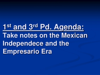 1 st  and 3 rd  Pd. Agenda: Take notes on the Mexican  Independece  and the  Empresario  Era