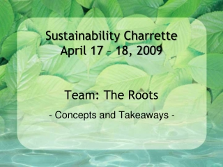 Sustainability Charrette April 17 – 18, 2009 Team: The Roots