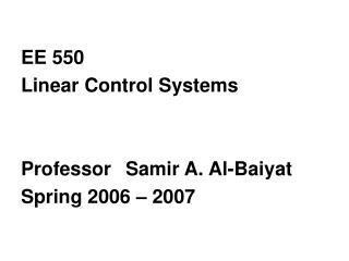 EE 550  Linear Control Systems  ProfessorSamir A. Al-Baiyat Spring 2006 – 2007