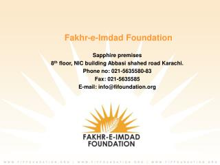 Fakhr-e-Imdad Foundation Sapphire premises 8 th  floor, NIC building Abbasi shahed road Karachi. Phone no: 021-5635580-8