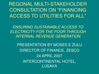 PRESENTATION BY MOSES E ZULU DIRECTOR OF FINANCE, ZESCO 24 APRIL 2007