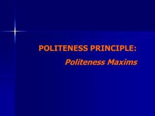 POLITENESS PRINCIPLE: Politeness Maxims