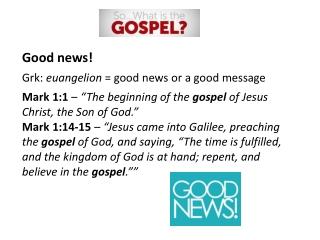 Good news! Grk:  euangelion  = good news or a good message