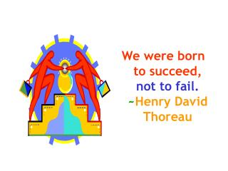We were born to succeed, not to fail. ~ Henry David Thoreau