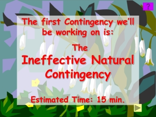 The first Contingency we'll be working on is:  The Ineffective Natural Contingency