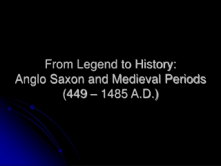 From Legend to History: Anglo Saxon and Medieval Periods (449 – 1485 A.D.)
