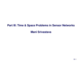 Part III: Time & Space Problems in Sensor Networks Mani Srivastava