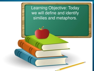 Learning Objective: Today we will define and identify similies and metaphors.