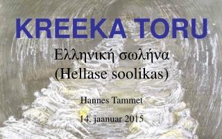 KREEKA TORU Ελληνική σωλήνα (Hellase soolikas) Hannes Tammet 14 . jaanuar 2015
