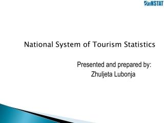 National System of Tourism Statistics Presented and prepared by:  Zhuljeta Lubonja