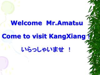 Welcome Mr.Amat s u C ome to visit  K ang X iang ! いらっしゃいませ !