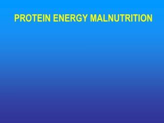 PROTEIN ENERGY MALNUTRITION