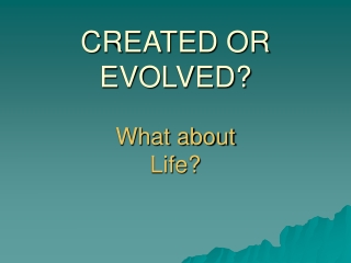 CREATED OR EVOLVED? What about Life?