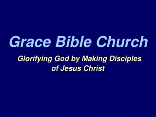 Grace Bible Church Glorifying God by Making Disciples  of Jesus Christ