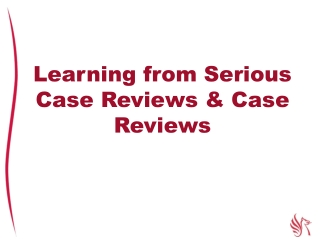Learning from Serious Case Reviews & Case Reviews