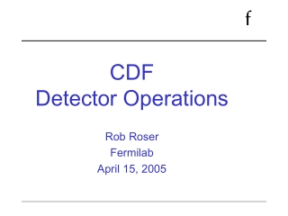 CDF  Detector Operations Rob Roser Fermilab  April 15, 2005