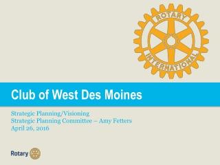 Club of West Des Moines  Strategic Planning/Visioning Strategic Planning Committee – Amy Fetters
