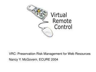 VRC: Preservation Risk Management for Web Resources Nancy Y. McGovern, ECURE 2004