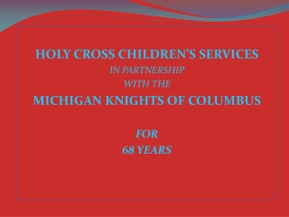 HOLY CROSS CHILDREN'S SERVICES IN PARTNERSHIP  WITH THE MICHIGAN KNIGHTS OF COLUMBUS FOR 68 YEARS