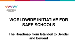 WORLDWIDE INITIATIVE FOR SAFE SCHOOLS The Roadmap from Istanbul to Sendai and beyond