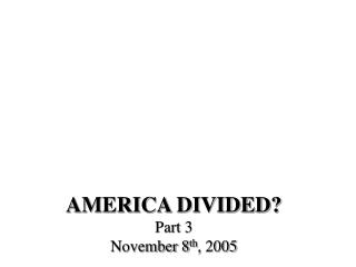 AMERICA DIVIDED? Part 3 November 8 th , 2005
