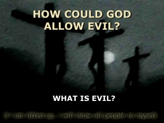 HOW COULD GOD ALLOW EVIL?
