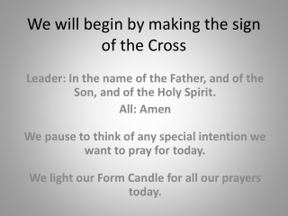 We will begin by making the sign of the Cross