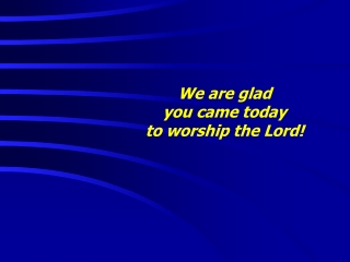 We are glad  you came today  to worship the Lord!