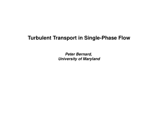 Turbulent Transport in Single-Phase Flow Peter Bernard,  University of Maryland