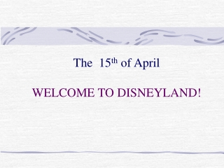 The  15 th  of April  WELCOME TO DISNEYLAND!