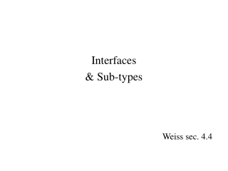 Interfaces & Sub-types Weiss sec. 4.4
