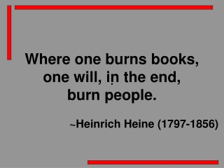 Where one burns books,  one will, in the end,  burn people. 			~Heinrich Heine (1797-1856)