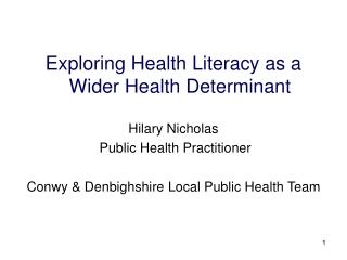 Exploring Health Literacy as a  Wider Health Determinant  Hilary Nicholas