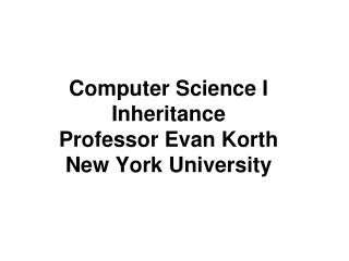 Computer Science I Inheritance Professor Evan Korth New York University