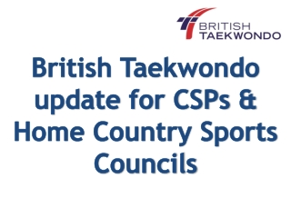 British Taekwondo  update for CSPs & Home Country Sports Councils
