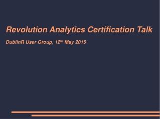 Revolution Analytics Certification Talk DublinR User Group, 12 th  May 2015