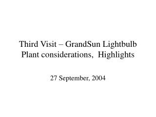 Third Visit – GrandSun Lightbulb Plant considerations,  Highlights