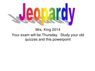 Mrs. King 2014 Your exam will be Thursday.  Study your old quizzes and this powerpoint