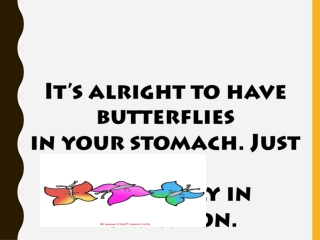 It's alright to have butterflies  in your stomach. Just get  them to fly in formation. Rob Gilbert