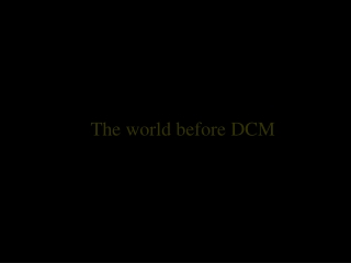 The world before DCM
