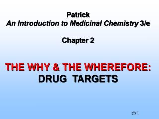 Patrick  An Introduction to Medicinal Chemistry  3/e Chapter 2 THE WHY & THE WHEREFORE: DRUG  TARGETS