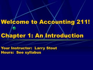 Welcome to Accounting 211  Chapter 1: An Introduction  Your Instructor:  Larry Stout Hours:  See syllabus
