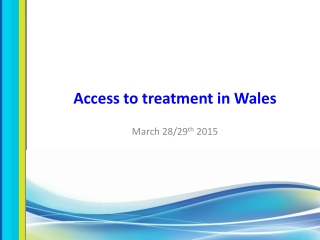 Access to treatment in Wales  March 28/29 th  2015